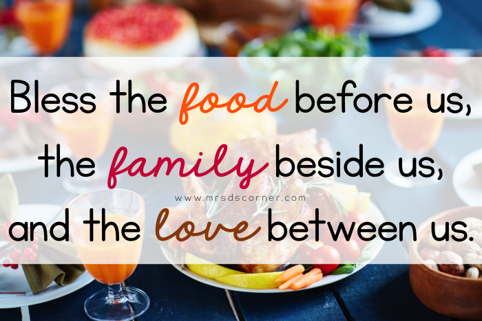 Bless the food before us, the family beside us, and the love between us.